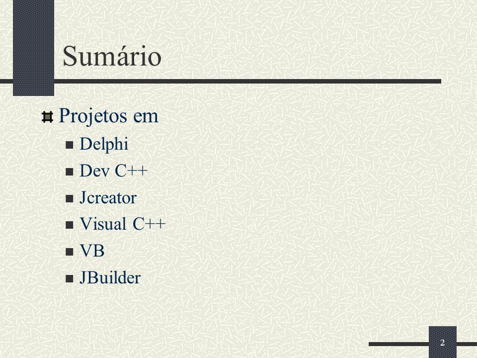 Sumário Projetos em Delphi Dev C++ Jcreator Visual C++ VB JBuilder