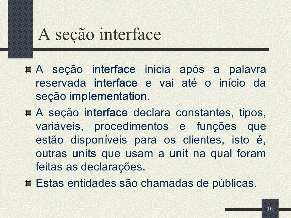 A seção interface A seção interface inicia após a palavra reservada interface e vai até o início da seção implementation.