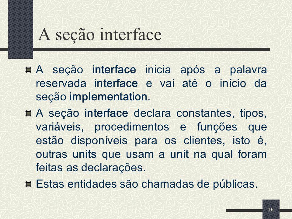 A seção interfaceA seção interface inicia após a palavra reservada interface e vai até o início da seção implementation.