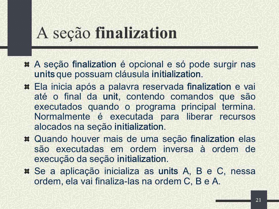 A seção finalization A seção finalization é opcional e só pode surgir nas units que possuam cláusula initialization.