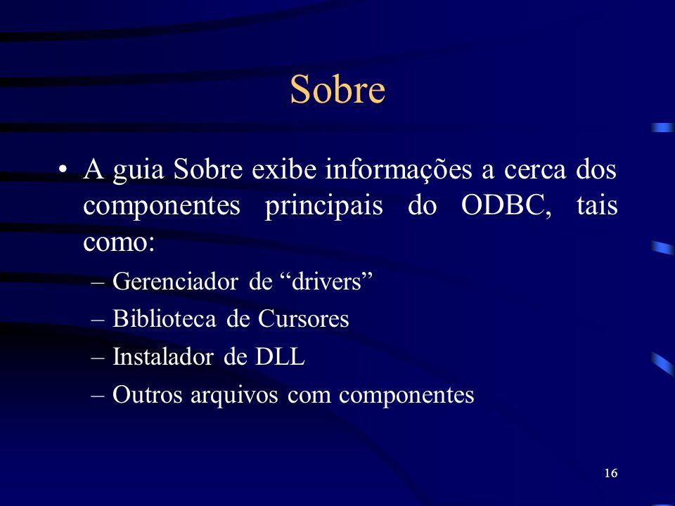 Sobre A guia Sobre exibe informações a cerca dos componentes principais do ODBC, tais como: Gerenciador de drivers