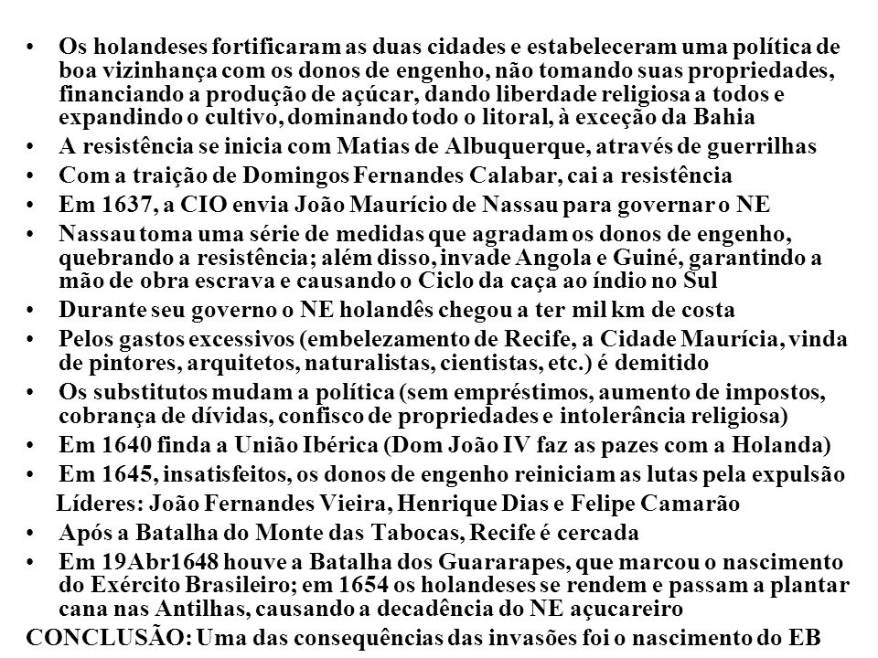 Os holandeses fortificaram as duas cidades e estabeleceram uma política de boa vizinhança com os donos de engenho, não tomando suas propriedades, financiando a produção de açúcar, dando liberdade religiosa a todos e expandindo o cultivo, dominando todo o litoral, à exceção da Bahia
