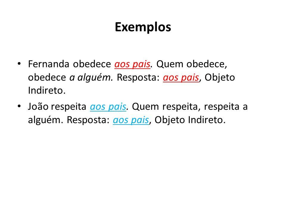 Exemplos Fernanda obedece aos pais. Quem obedece, obedece a alguém. Resposta: aos pais, Objeto Indireto.