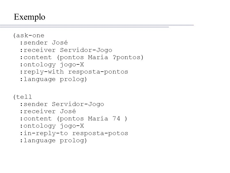 Exemplo (ask-one :sender José :receiver Servidor-Jogo :content (pontos Maria pontos) :ontology jogo-X :reply-with resposta-pontos :language prolog)