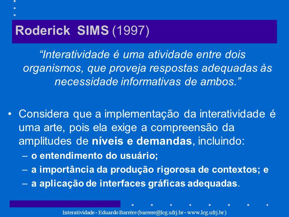 Roderick SIMS (1997) Interatividade é uma atividade entre dois organismos, que proveja respostas adequadas às necessidade informativas de ambos.
