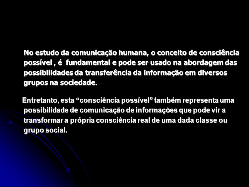 No estudo da comunicação humana, o conceito de consciência possível , é fundamental e pode ser usado na abordagem das possibilidades da transferência da informação em diversos grupos na sociedade.