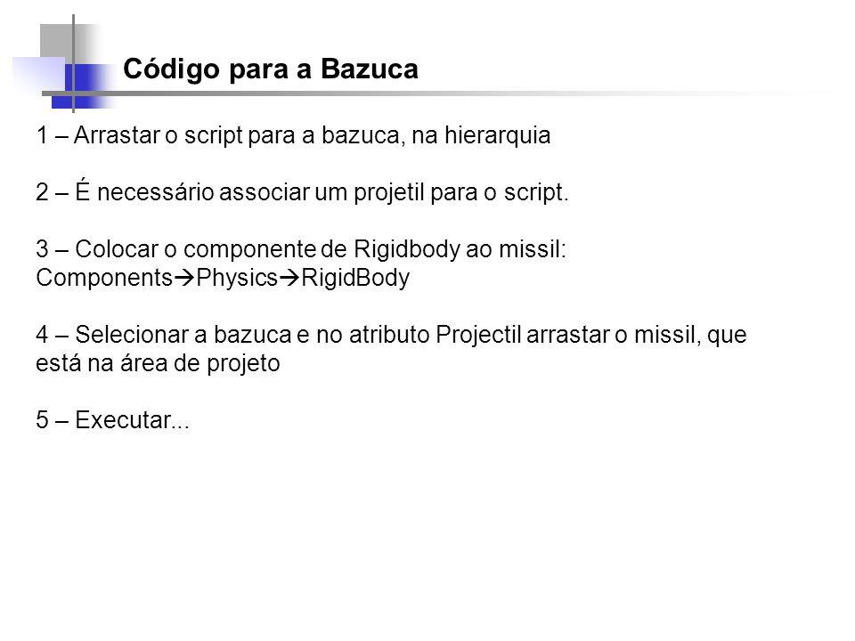 Código para a Bazuca 1 – Arrastar o script para a bazuca, na hierarquia. 2 – É necessário associar um projetil para o script.