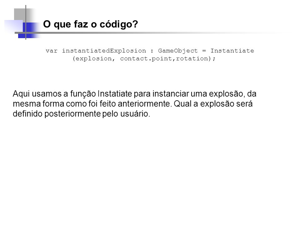 O que faz o código var instantiatedExplosion : GameObject = Instantiate (explosion, contact.point,rotation);