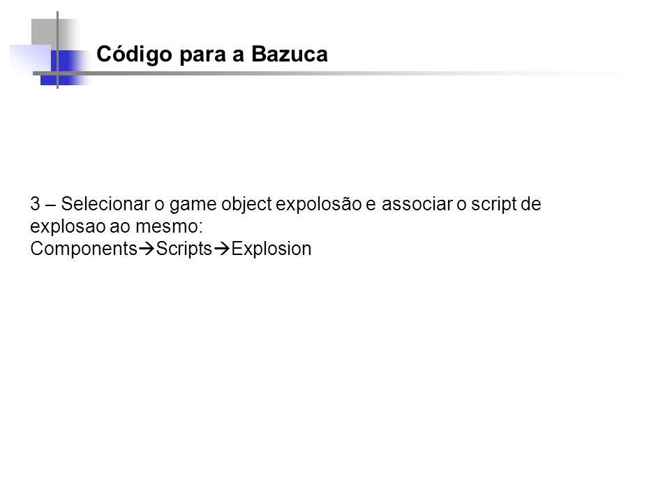 Código para a Bazuca 3 – Selecionar o game object expolosão e associar o script de explosao ao mesmo: