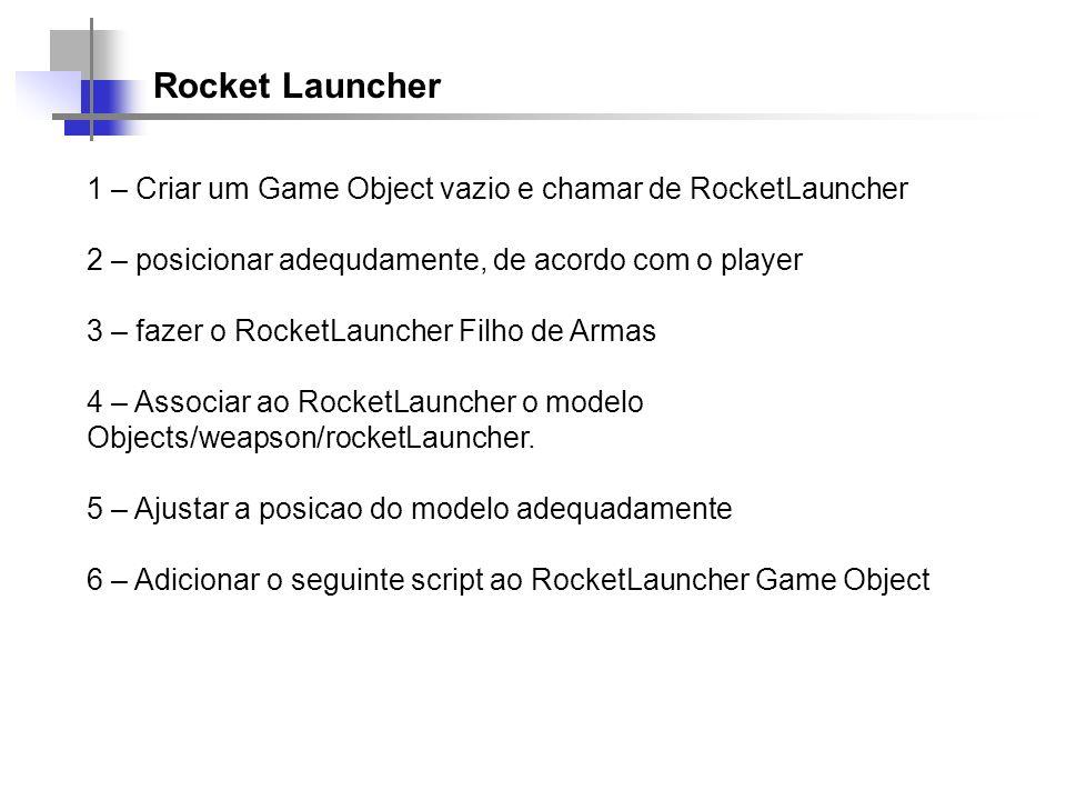 Rocket Launcher 1 – Criar um Game Object vazio e chamar de RocketLauncher. 2 – posicionar adequdamente, de acordo com o player.