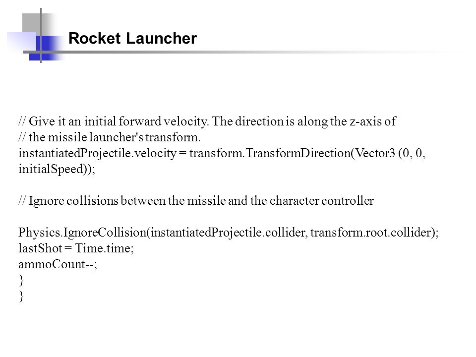Rocket Launcher // Give it an initial forward velocity. The direction is along the z-axis of. // the missile launcher s transform.