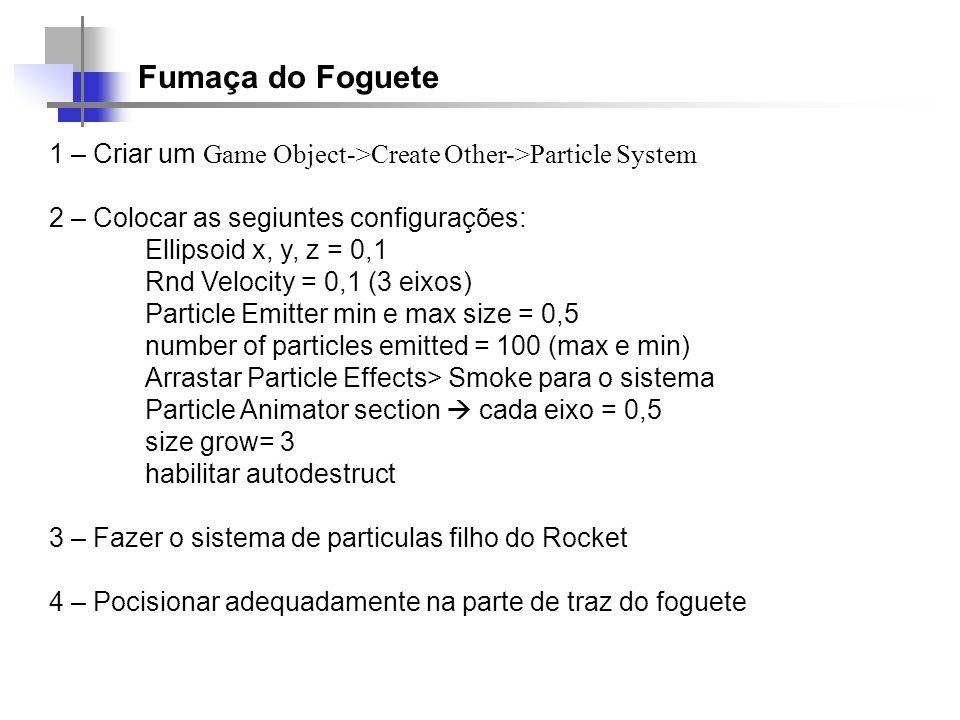 Fumaça do Foguete 1 – Criar um Game Object->Create Other->Particle System. 2 – Colocar as segiuntes configurações: