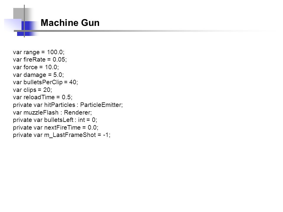 Machine Gun var range = 100.0; var fireRate = 0.05; var force = 10.0;