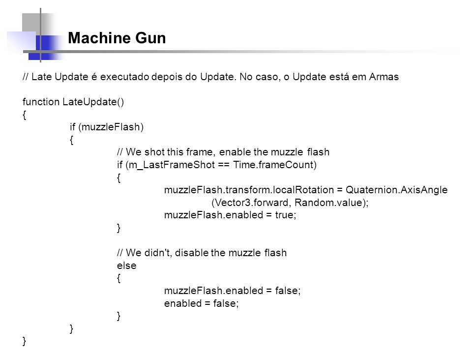Machine Gun // Late Update é executado depois do Update. No caso, o Update está em Armas. function LateUpdate()