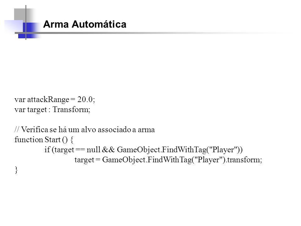Arma Automática var attackRange = 20.0; var target : Transform;