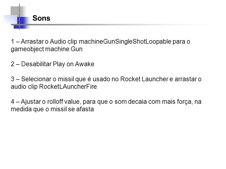 Sons 1 – Arrastar o Audio clip machineGunSingleShotLoopable para o gameobject machine Gun. 2 – Desabilitar Play on Awake.