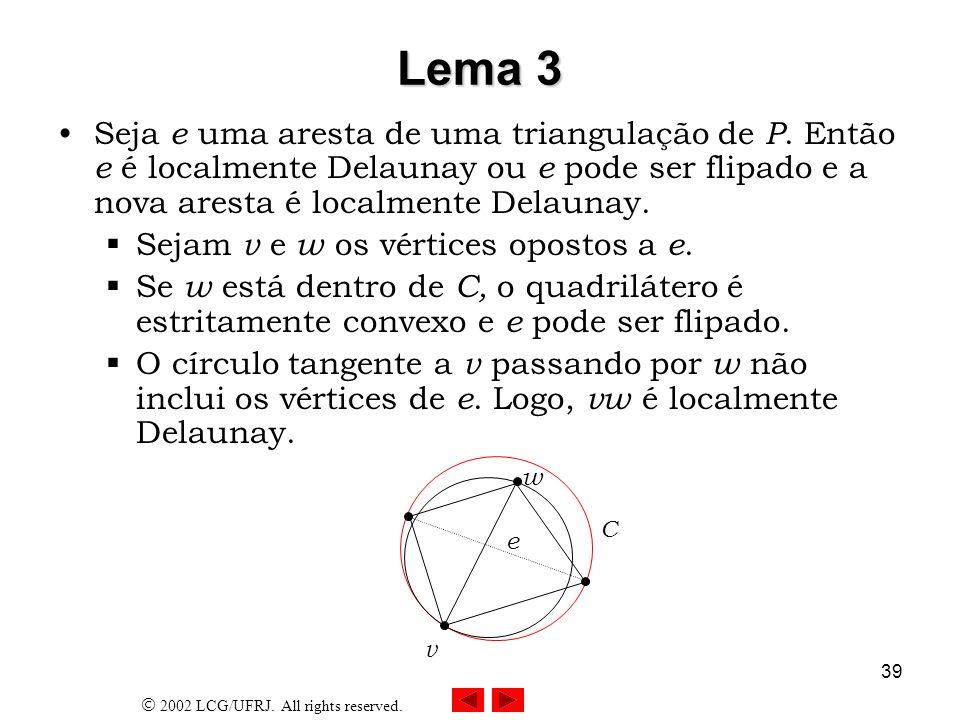 Lema 3 Seja e uma aresta de uma triangulação de P. Então e é localmente Delaunay ou e pode ser flipado e a nova aresta é localmente Delaunay.