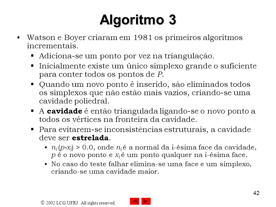 Algoritmo 3 Watson e Boyer criaram em 1981 os primeiros algoritmos incrementais. Adiciona-se um ponto por vez na triangulação.