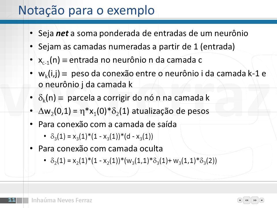 Notação para o exemplo Seja net a soma ponderada de entradas de um neurônio. Sejam as camadas numeradas a partir de 1 (entrada)