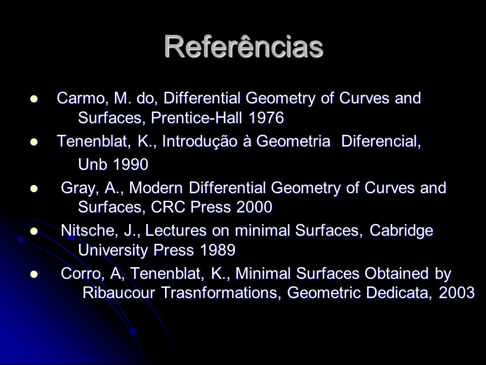 Referências Carmo, M. do, Differential Geometry of Curves and Surfaces, Prentice-Hall 1976.