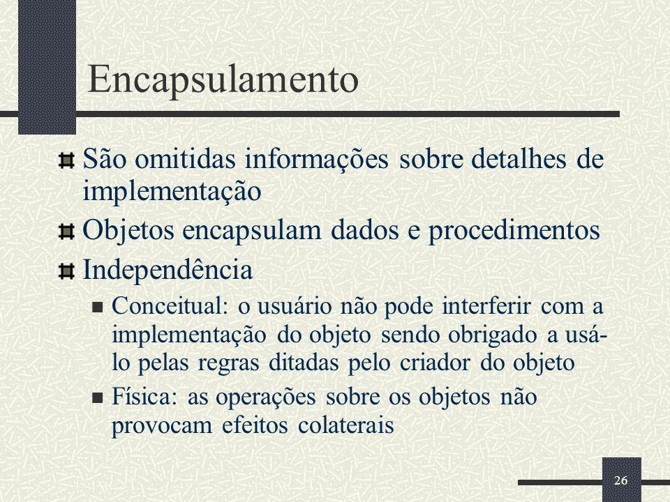 Encapsulamento São omitidas informações sobre detalhes de implementação. Objetos encapsulam dados e procedimentos.