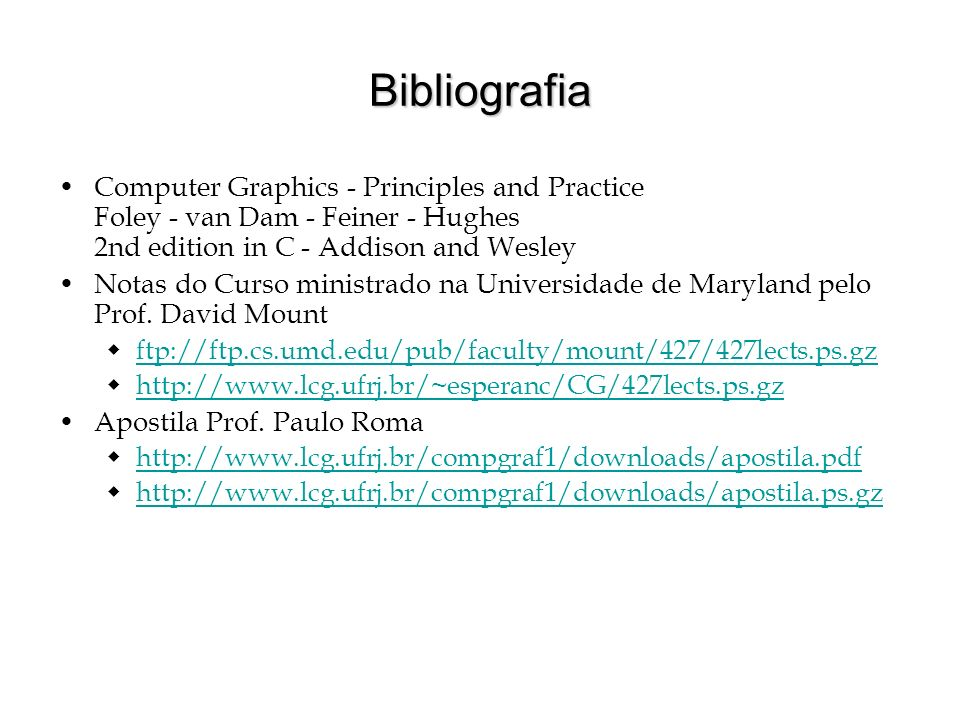 BibliografiaComputer Graphics - Principles and Practice Foley - van Dam - Feiner - Hughes 2nd edition in C - Addison and Wesley.