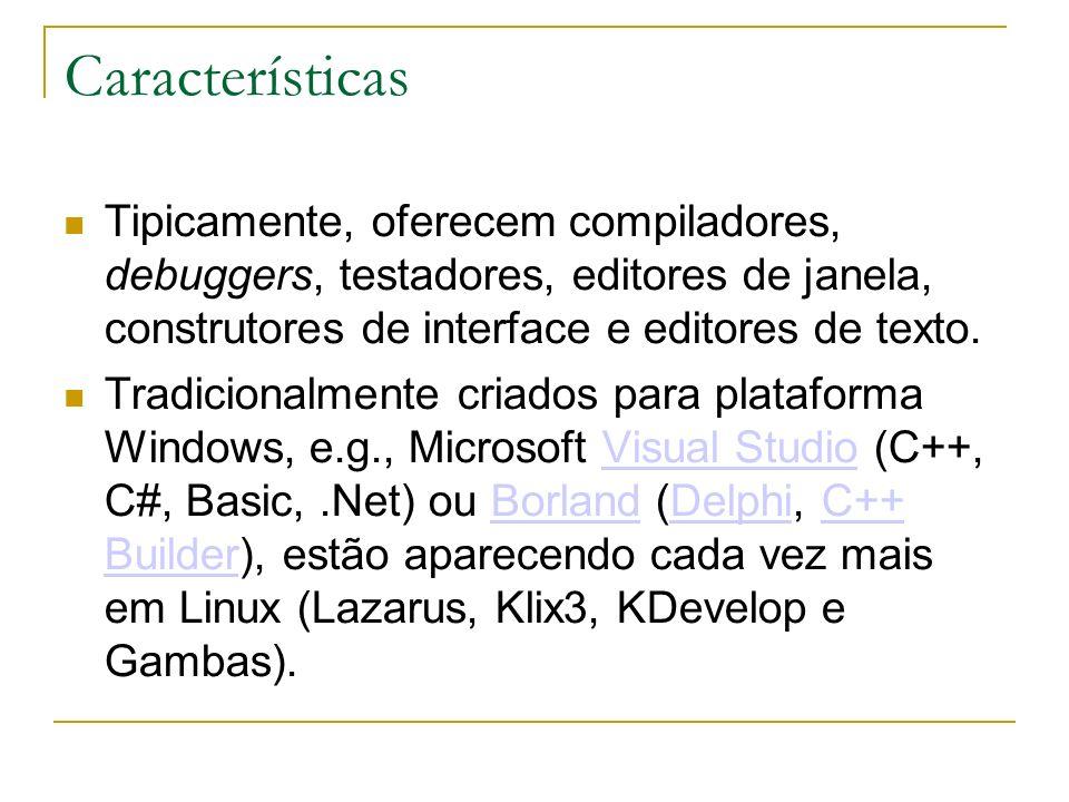 Características Tipicamente, oferecem compiladores, debuggers, testadores, editores de janela, construtores de interface e editores de texto.
