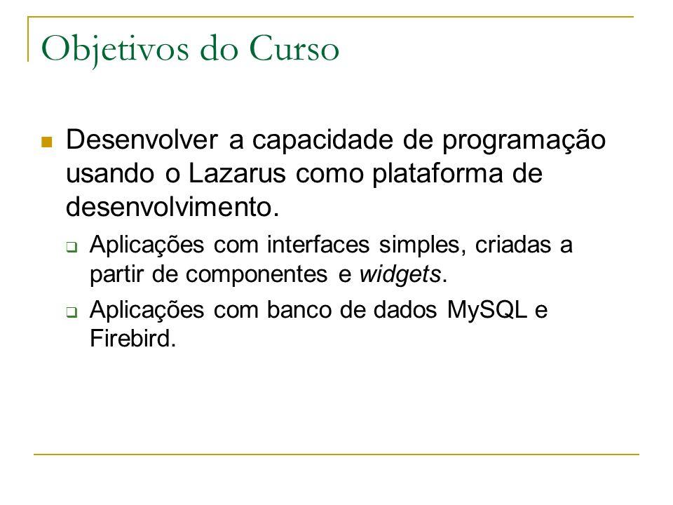 Objetivos do CursoDesenvolver a capacidade de programação usando o Lazarus como plataforma de desenvolvimento.