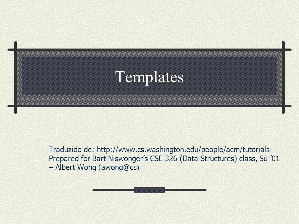 Templates Traduzido de: http://www.cs.washington.edu/people/acm/tutorials. Prepared for Bart Niswonger's CSE 326 (Data Structures) class, Su '01.