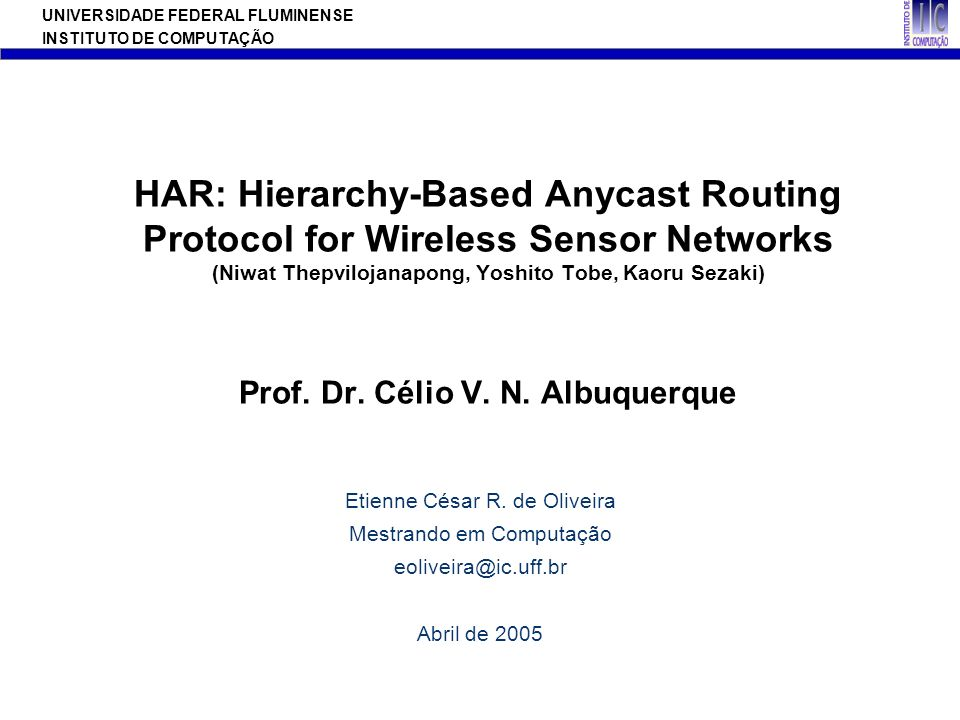 HAR: Hierarchy-Based Anycast Routing Protocol for Wireless Sensor Networks (Niwat Thepvilojanapong, Yoshito Tobe, Kaoru Sezaki) Prof. Dr. Célio V. N. Albuquerque