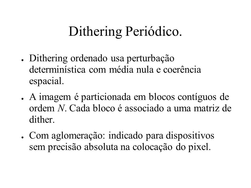 Dithering Periódico. Dithering ordenado usa perturbação determinística com média nula e coerência espacial.