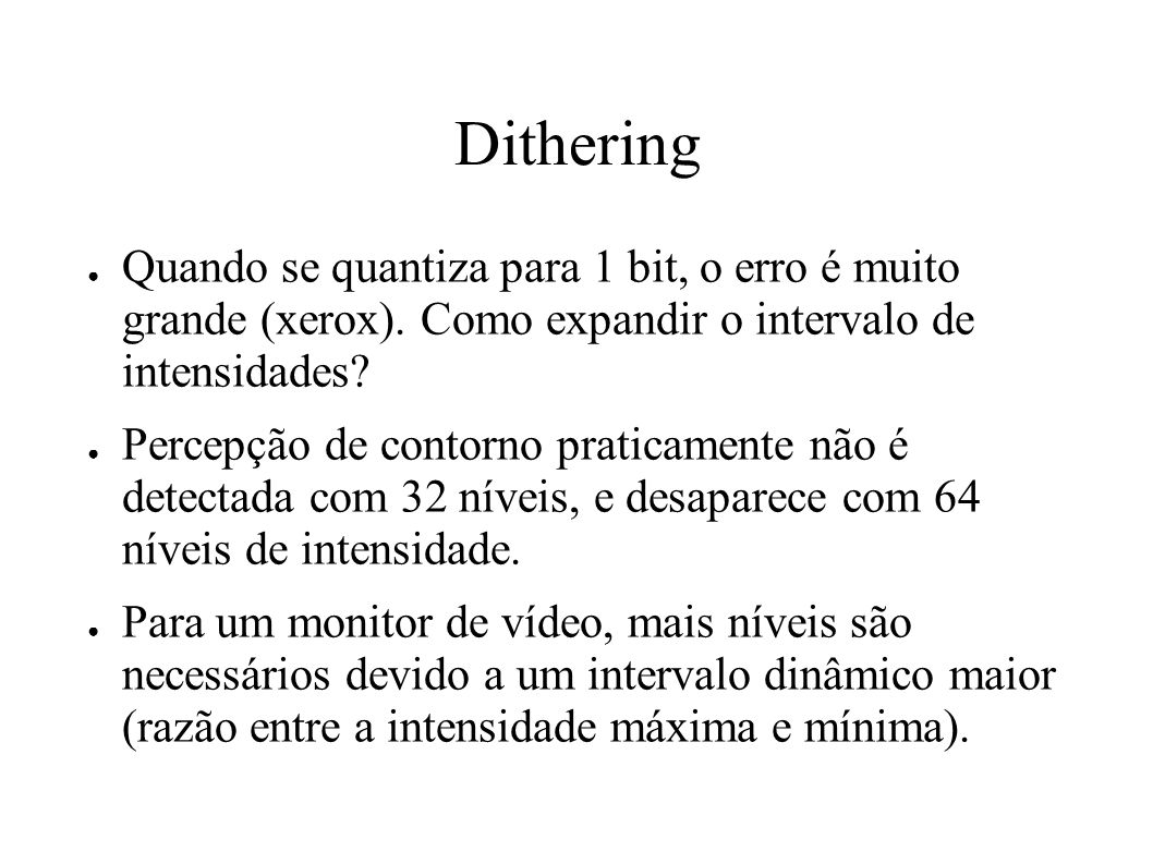 Dithering Quando se quantiza para 1 bit, o erro é muito grande (xerox). Como expandir o intervalo de intensidades