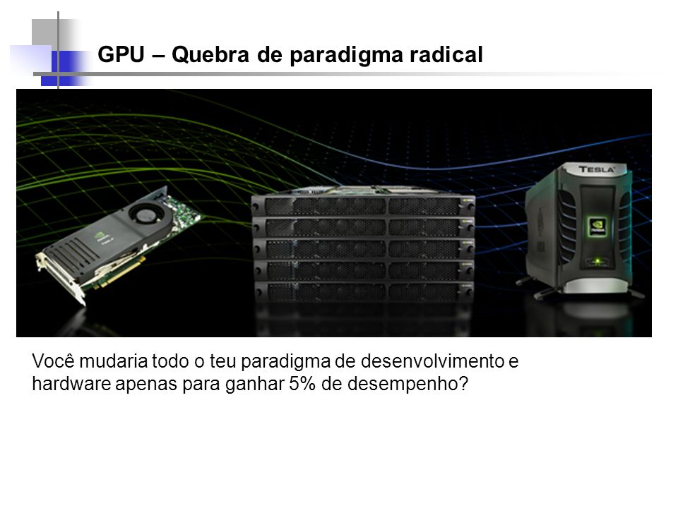 GPU – Quebra de paradigma radical