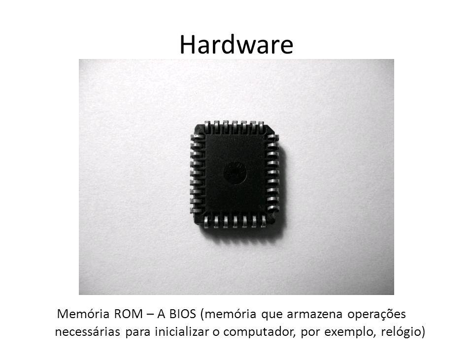 Hardware Memória ROM – A BIOS (memória que armazena operações necessárias para inicializar o computador, por exemplo, relógio)