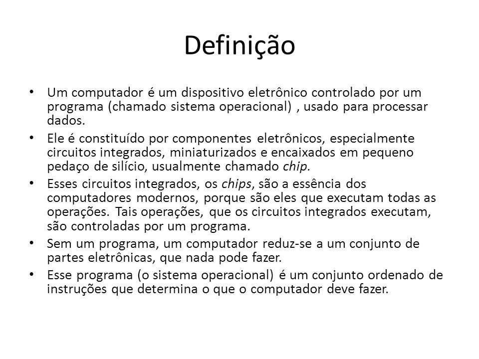 Definição Um computador é um dispositivo eletrônico controlado por um programa (chamado sistema operacional) , usado para processar dados.