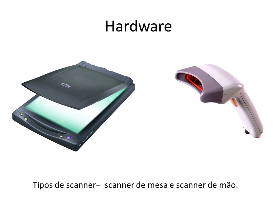Tipos de scanner– scanner de mesa e scanner de mão.