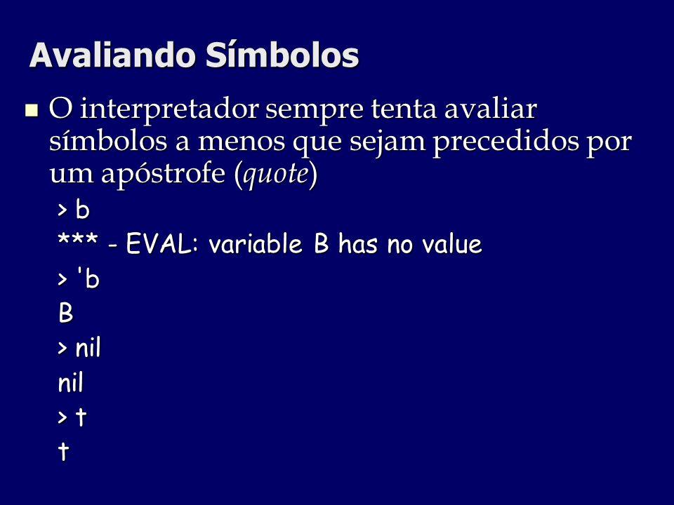 Avaliando Símbolos O interpretador sempre tenta avaliar símbolos a menos que sejam precedidos por um apóstrofe (quote)