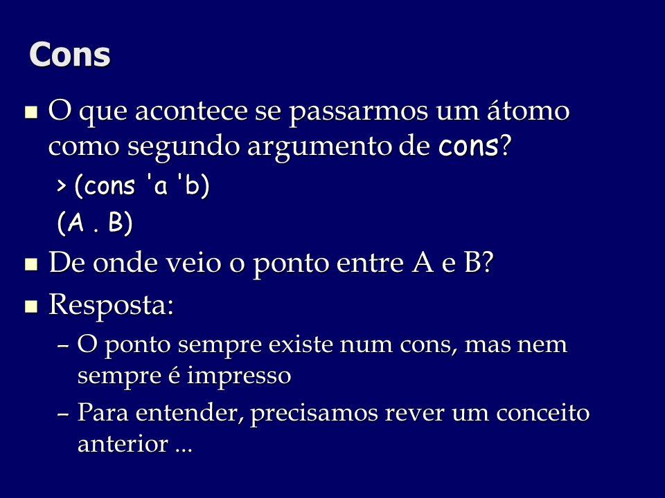Cons O que acontece se passarmos um átomo como segundo argumento de cons > (cons a b) (A . B) De onde veio o ponto entre A e B