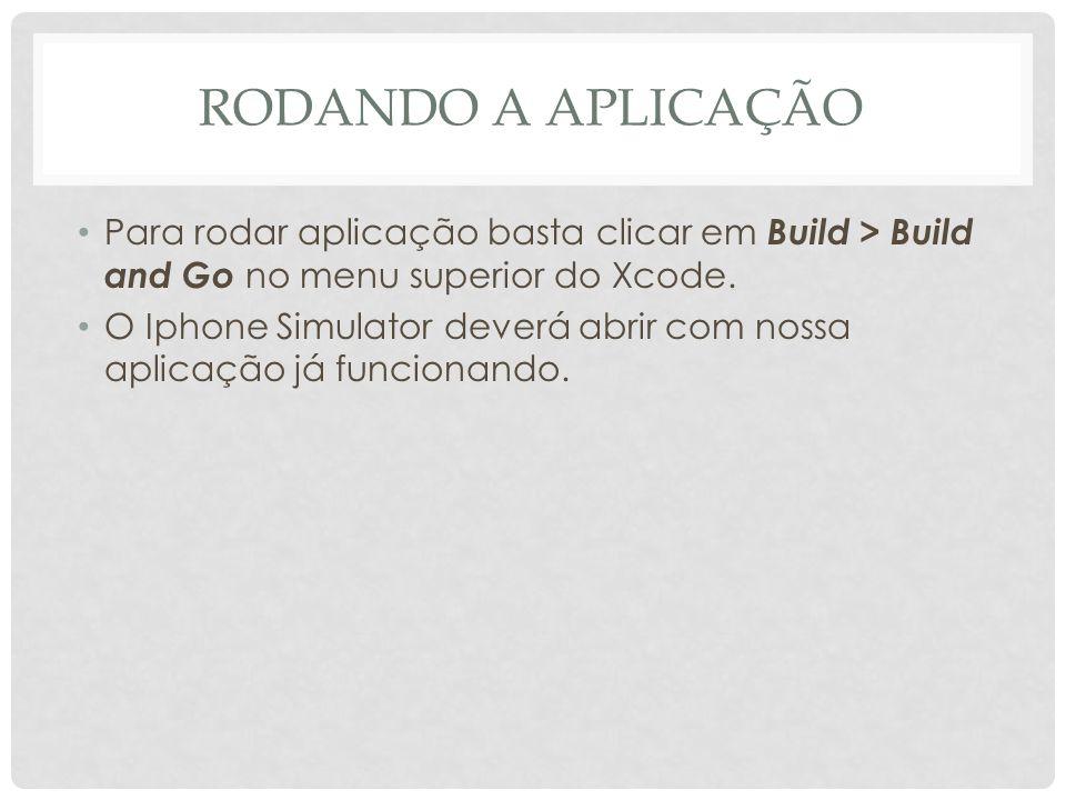 RODANDO A APLICAÇÃO Para rodar aplicação basta clicar em Build > Build and Go no menu superior do Xcode.