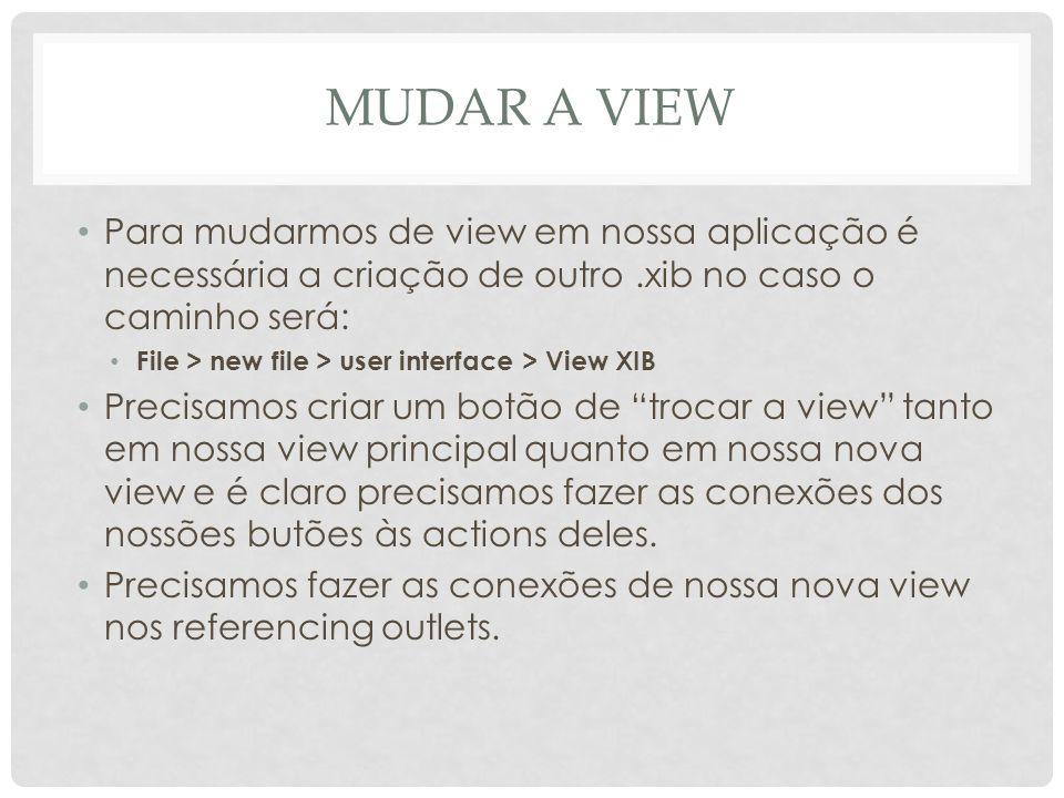 MUDAR A View Para mudarmos de view em nossa aplicação é necessária a criação de outro .xib no caso o caminho será: