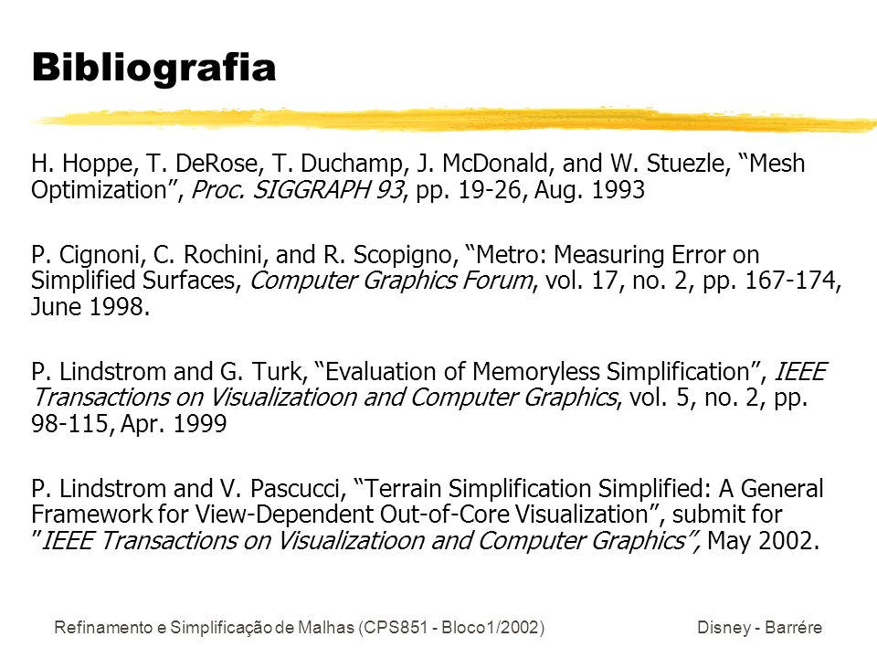 Bibliografia H. Hoppe, T. DeRose, T. Duchamp, J. McDonald, and W. Stuezle, Mesh Optimization , Proc. SIGGRAPH 93, pp. 19-26, Aug. 1993.