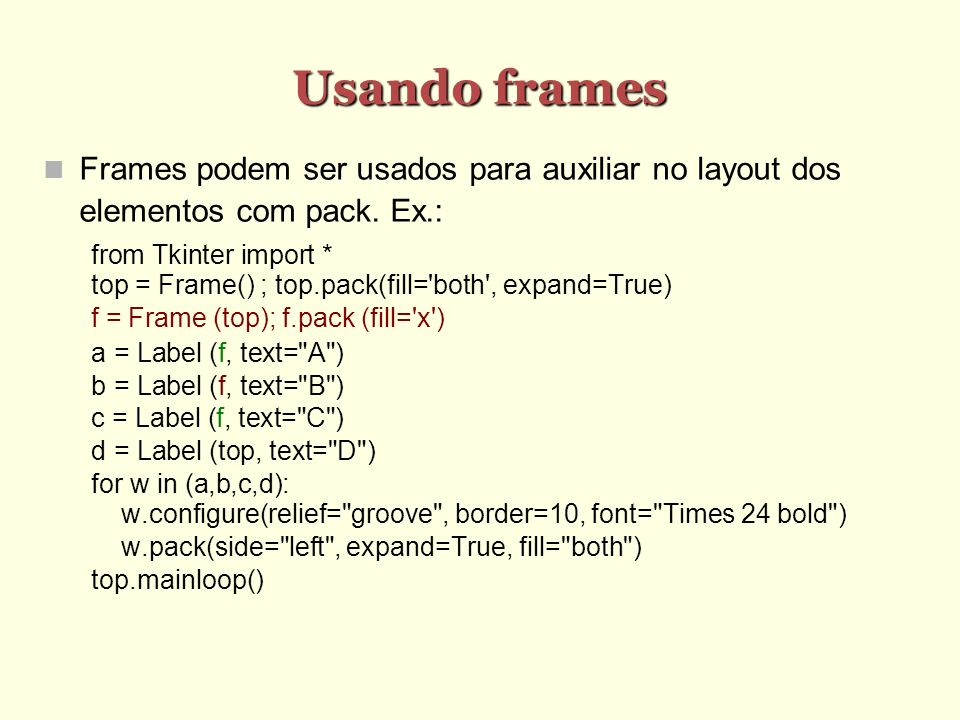 Usando frames Frames podem ser usados para auxiliar no layout dos elementos com pack. Ex.: from Tkinter import *