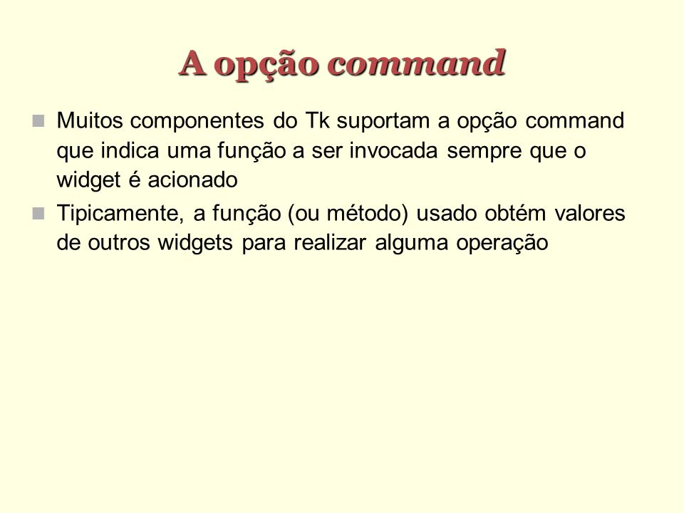 A opção command Muitos componentes do Tk suportam a opção command que indica uma função a ser invocada sempre que o widget é acionado.