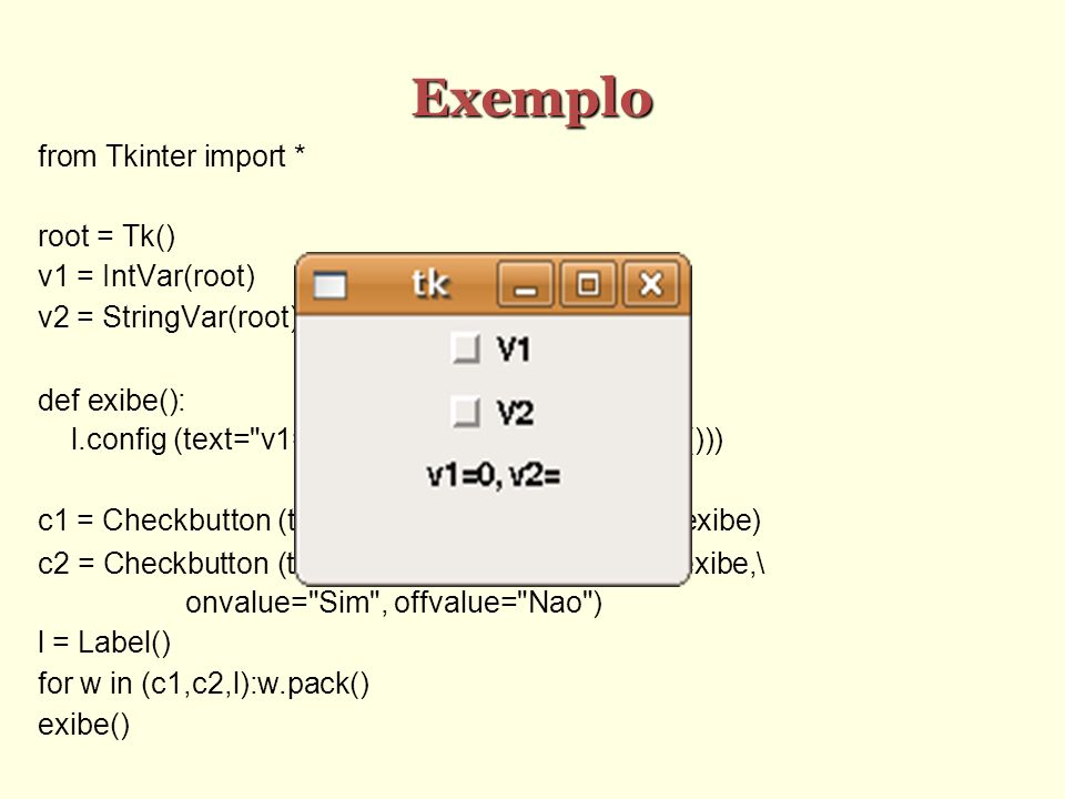 Exemplo from Tkinter import * root = Tk()‏ v1 = IntVar(root)‏