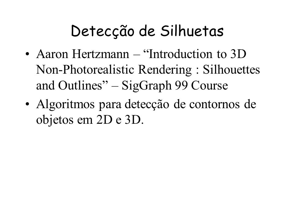 Detecção de Silhuetas Aaron Hertzmann – Introduction to 3D Non-Photorealistic Rendering : Silhouettes and Outlines – SigGraph 99 Course.