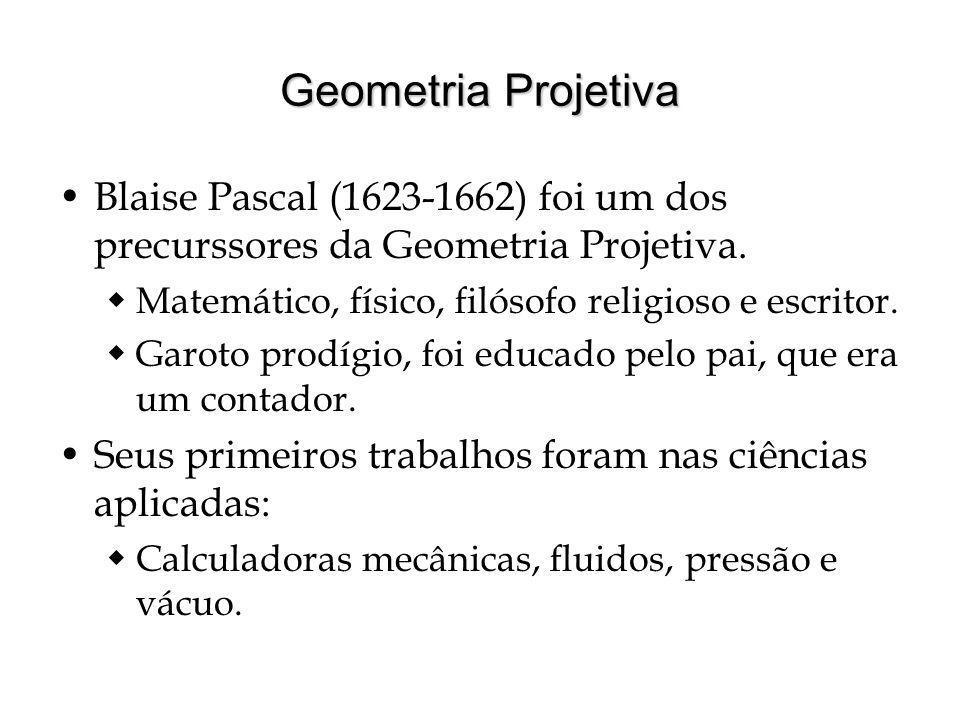 Geometria Projetiva Blaise Pascal (1623-1662) foi um dos precurssores da Geometria Projetiva. Matemático, físico, filósofo religioso e escritor.