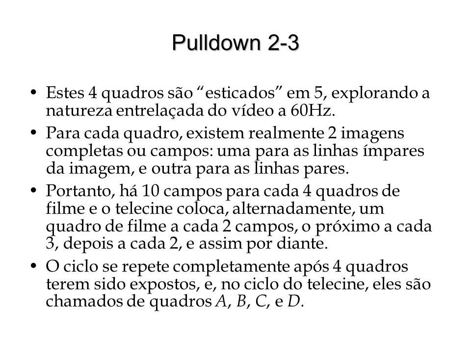 Pulldown 2-3 Estes 4 quadros são esticados em 5, explorando a natureza entrelaçada do vídeo a 60Hz.