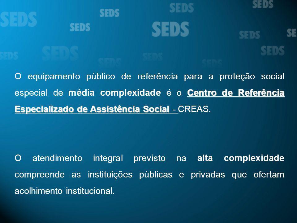 O equipamento público de referência para a proteção social especial de média complexidade é o Centro de Referência Especializado de Assistência Social - CREAS.