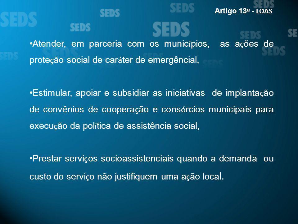 Artigo 13º - LOAS Atender, em parceria com os municípios, as ações de proteção social de caráter de emergêncial,