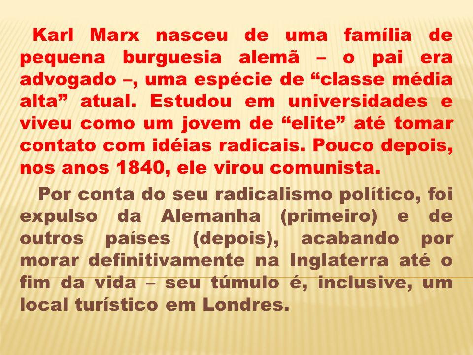 Karl Marx nasceu de uma família de pequena burguesia alemã – o pai era advogado –, uma espécie de classe média alta atual. Estudou em universidades e viveu como um jovem de elite até tomar contato com idéias radicais. Pouco depois, nos anos 1840, ele virou comunista.
